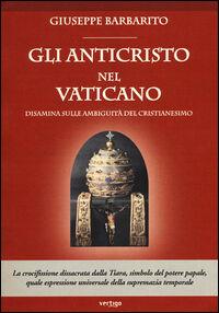 Gli anticristo nel Vaticano. Disamina sulle ambiguità del cristianesimo