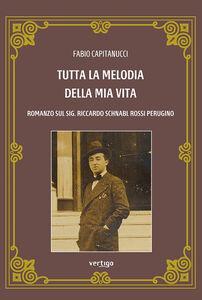 Tutta la melodia della mia vita. Romanzo sul sig. Riccardo Schnabl Rossi Perugino