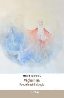Vagliumina. Poesie brevi di viaggio - Marta Barberis - copertina