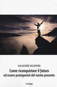 Come riconquistare il futuro ed essere protagonisti del nostro presente - Salvatore Ricupero - copertina