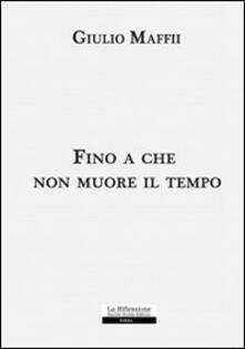 Fino a che non muore il tempo - Giulio Maffii - copertina
