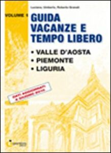 Guida vacanze e tempo libero. Vol. 1: Valle d'Aosta. Piemonte. Liguria.