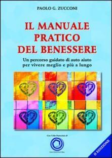 Il manuale pratico del benessere. Un percorso guidato di auto aiuto per vivere meglio e più a lungo - Paolo Zucconi - copertina