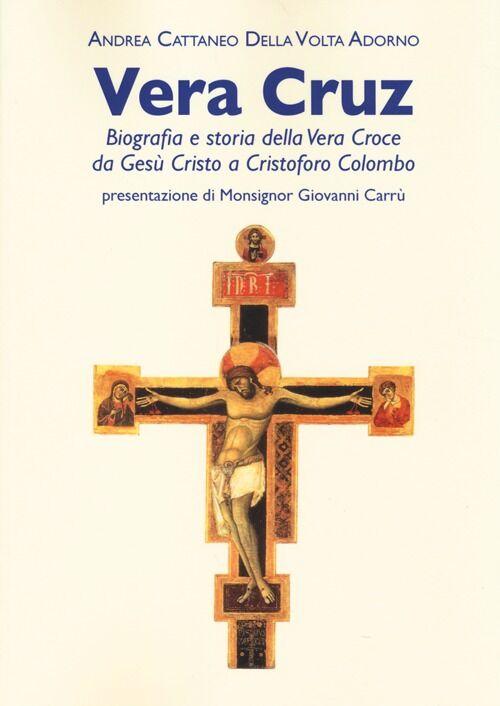 Vera Cruz. Biografia e storia della vera croce da Gesù Cristo a Cristoforo Colombo