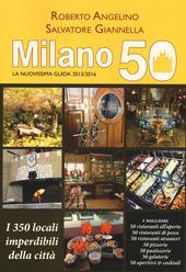 Milano 50. La nuovissima guida 2015/2016. I 350 locali imperdibili della città