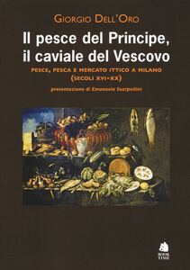 Il pesce del principe, il caviale del vescovo. Pesce, pesca e mercato ittico a Milano (secoli XVI-XX)