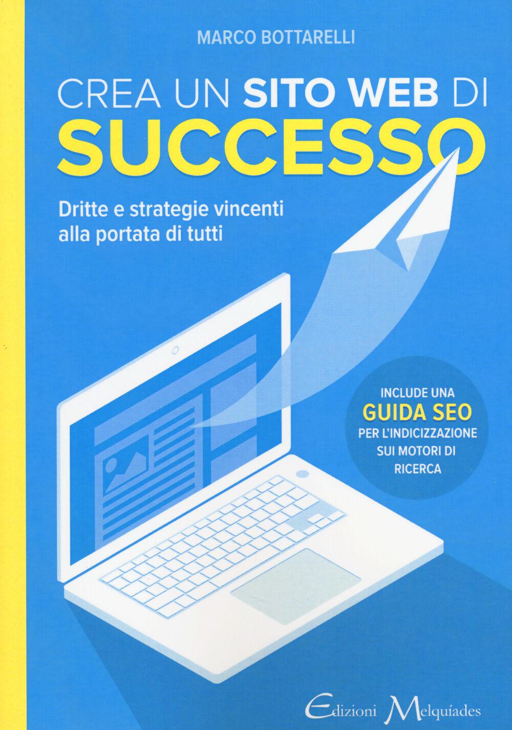 Crea un sito web di successo. Dritte e strategie vincenti alla portata di tutti