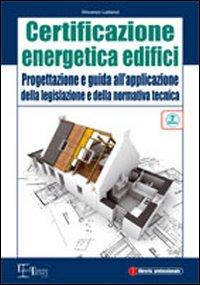 Certificazione energetica degli edifici. Progettazione e guida all'applicazione della legislazione e della normativa tecnica