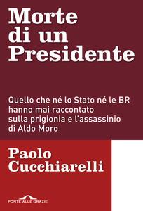 Morte di un presidente. Quello che né lo Stato né le BR hanno mai raccontato sulla prigionia e l'assassinio di Aldo Moro - Paolo Cucchiarelli - copertina