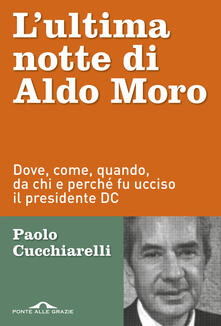 L' ultima notte di Aldo Moro. Dove, come, quando, da chi e perché fu ucciso il presidente DC - Paolo Cucchiarelli - copertina
