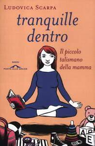 Libro Tranquille dentro. Il piccolo talismano della mamma Ludovica Scarpa
