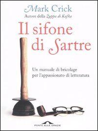 Il sifone di Sartre. Un manuale di bricolage per l'appassionato di letteratura