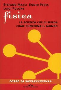 Fisica. La scienza che ci spiega come funziona il mondo - Ennio Peres,Stefano Masci,Luigi Pulone - copertina