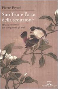 Sun Tzu e l'arte della seduzione. Strategie orientali per conquistare gli altri