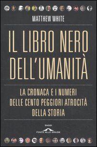 Il libro nero dell'umanità. La cronaca e i numeri delle cento peggiori atrocità della storia
