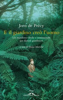 E il giardino creò l'uomo. Un manifesto ribelle e sentimentale per filosofi giardinieri - Jorn De Précy - copertina