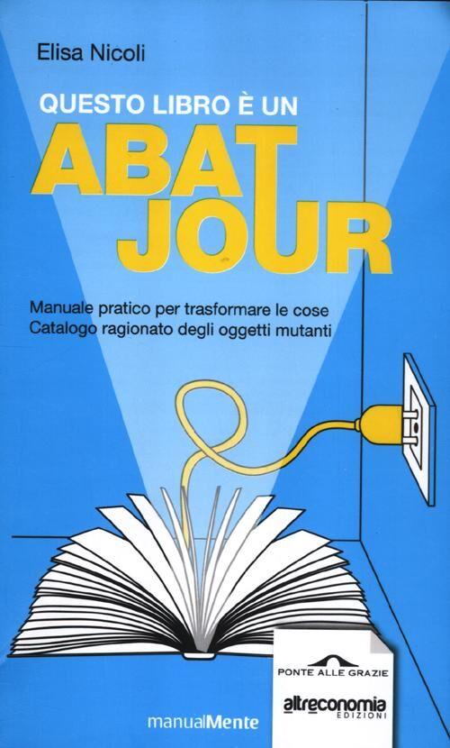 Questo libro è un abat jour. Manuale pratico per trasformare le cose. Catalogo ragionato degli ogetti mutanti
