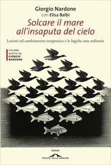 Solcare il mare all'insaputa del cielo. Lezioni sul cambiamento terapeutico e le logiche non ordinarie - Elisa Balbi,Giorgio Nardone - ebook
