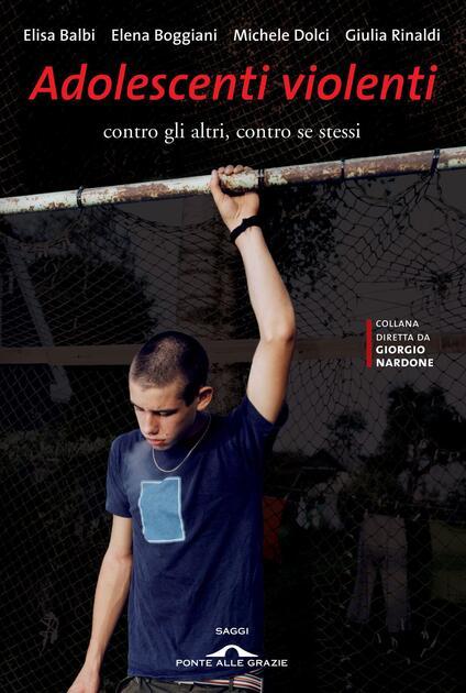 Adolescenti violenti contro gli altri, contro se stessi - Elisa Balbi,Elena Boggiani,Michele Dolci,Giulia Rinaldi - ebook