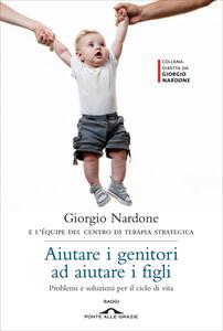 Aiutare i genitori ad aiutare i figli. Problemi e soluzioni per il ciclo di vita - Giorgio Nardone - copertina