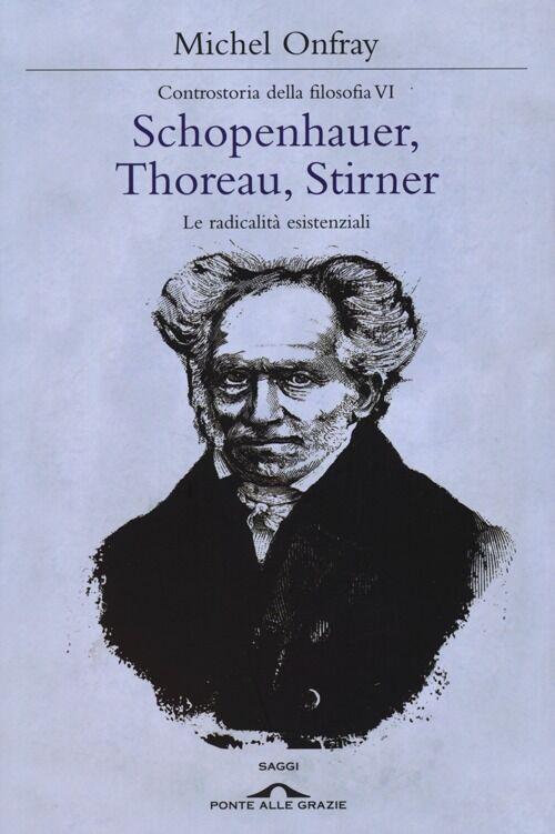 Schopenhauer, Thoreau, Stirner. Le radicalità esistenziali. Controstoria della filosofia. Vol. 6