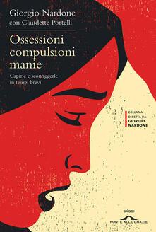 Ossessioni compulsioni manie. Capirle e sconfiggerle in tempi brevi - Giorgio Nardone,Claudette Portelli - copertina