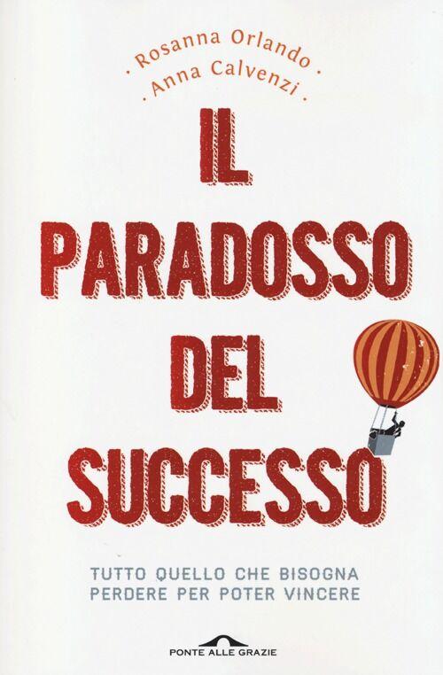 Il paradosso del successo. Tutto quello che bisogna perdere per poter vincere