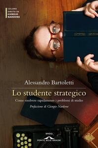Lo studente strategico. Come risolvere rapidamente i problemi di studio - Alessandro Bartoletti - copertina