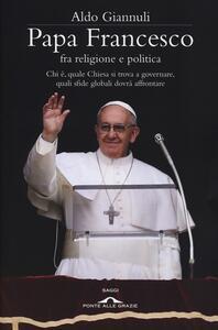 Papa Francesco fra religione e politica. Chi è, quale Chiesa si trova a governare, quali sfide globali dovrà affrontare - Aldo Giannuli - copertina