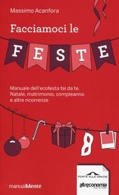 Facciamoci le feste. Manuale dell'ecofesta fai da te. Natale, matrimonio, compleanno e altre ricorrenze