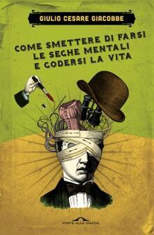 Come smettere di farsi le seghe mentali e godersi la vita - Giulio Cesare Giacobbe - copertina