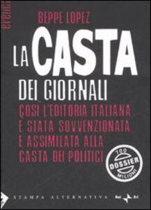 Foto Cover di La casta dei giornali. Così l'editoria italiana è stata sovvenzionata e assimilata alla casta dei politici, Libro di Beppe Lopez, edito da Stampa Alternativa