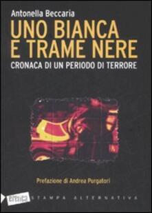 Uno bianca e trame nere. Cronaca di un periodo di terrore - Antonella Beccaria - copertina