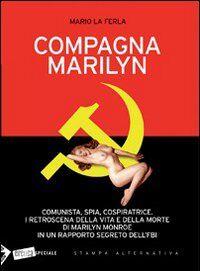 Compagna Marilyn. Comunista, spia, cospiratrice. I retroscena della vita e della morte di Marilyn Monroe in un rapporto segreto dell'FBI