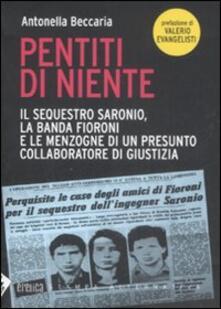 Pentiti di niente. Il sequestro Saronio, la banda Fioroni e le menzogne di un presunto collaboratore di giustizia - Antonella Beccaria - copertina