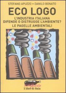 Libro Eco logo. L'industria italiana difende o distrugge l'ambiente? Le pagelle ambientali Stefano Apuzzo Danilo Bonato