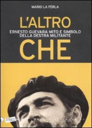 L' altro Che. Ernesto Guevara mito e simbolo della destra militante