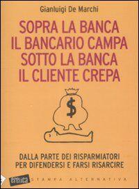 Sopra la banca il bancario campa sotto la banca il cliente crepa. Da lla parte dei risparmiatori per difendersi e farsi risarcire