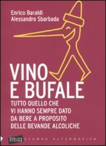 Libro Vino e bufale. Tutto quello che vi hanno sempre dato da bere a proposito delle bevande alcoliche Enrico Baraldi Alessandro Sbarbada