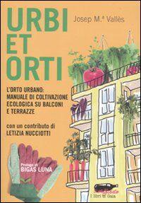 Urbi et orti. L'orto urbano: manuale di coltivazione ecologica su balconi e terrazze