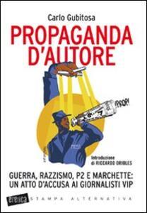 Libro Propaganda d'autore. Guerra, razzismo, P2 e marchette: un atto d'accusa ai giornalisti vip Carlo Gubitosa