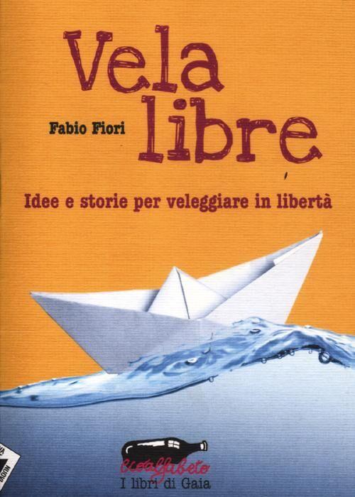 Vela libre. Idee e storie per veleggiare in libertà