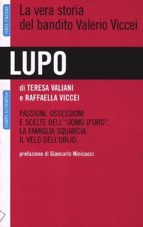 Lupo. La vera storia del bandito Valerio Viccei. Passioni, ossessioni e scelte dell'«uomo d'oro». La famiglia squarcia il velo dell'oblio