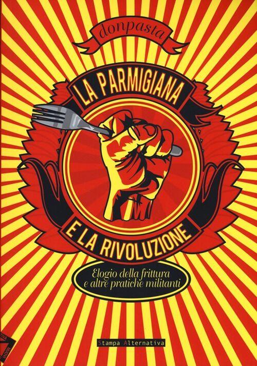 La parmigiana e la rivoluzione. Elogio della frittura e altre pratiche militanti