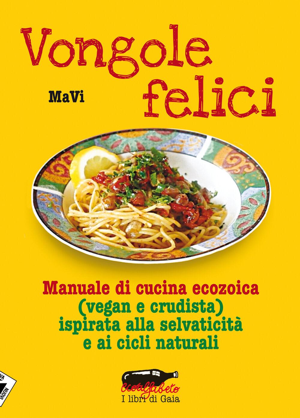 Vongole felici. Manuale di cucina ecozoica (vegan e crudista) ispirata alla selvaticità e ai cicli naturali