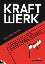 Kraftwerk. Il suono dell'uomo-macchina. Una forma ben organizzata d'anarchia