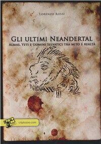Gli ultimi Neandertal. Almas, Yeti e uomini selvatici tra mito e realtà