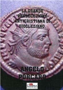 La grande persecuzione anticristiana di Diocleziano - Angelo Porcaro - copertina