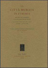 La città murata. Atti del 25° Convegno di studi etruschi ed italiaci (Chianciano Terme-Sarteano-Chiusi, 30 marzo-3 aprile 2005)