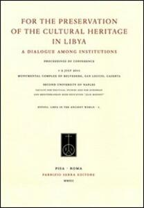 For the preservation of the cultural heritage in Libya. A dialogue among institutions. Ediz. italiana, francese e inglese